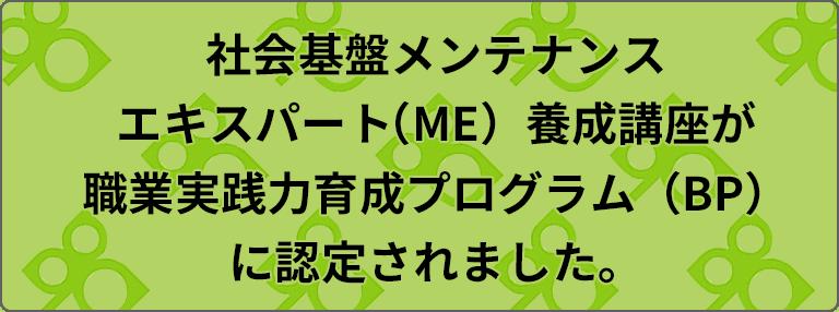 社会基盤メンテナンスエキスパート(ME)養成講座が職業実践力育成プログラム(BP)に認定されました。
